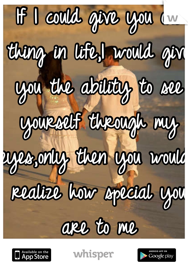 If I could give you one thing in life,I would give you the ability to see yourself through my eyes,only then you would realize how special you are to me