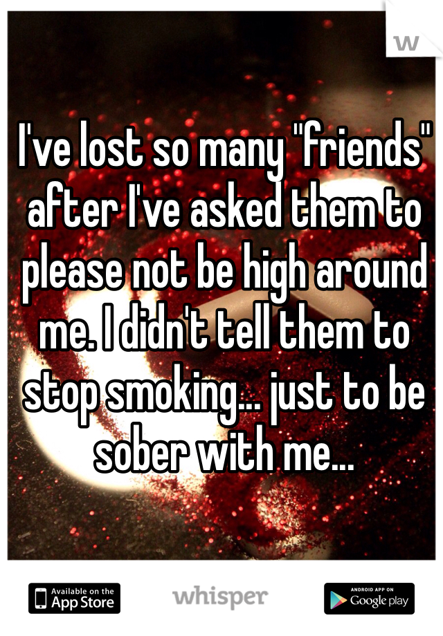 "I've lost so many ""friends"" after I've asked them to please not be high around me. I didn't tell them to stop smoking... just to be sober with me..."