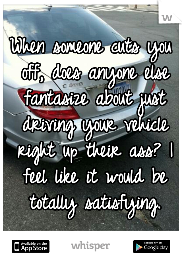 When someone cuts you off, does anyone else fantasize about just driving your vehicle right up their ass? I feel like it would be totally satisfying.