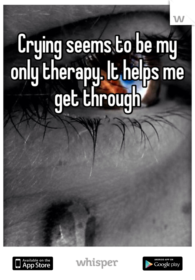 Crying seems to be my only therapy. It helps me get through
