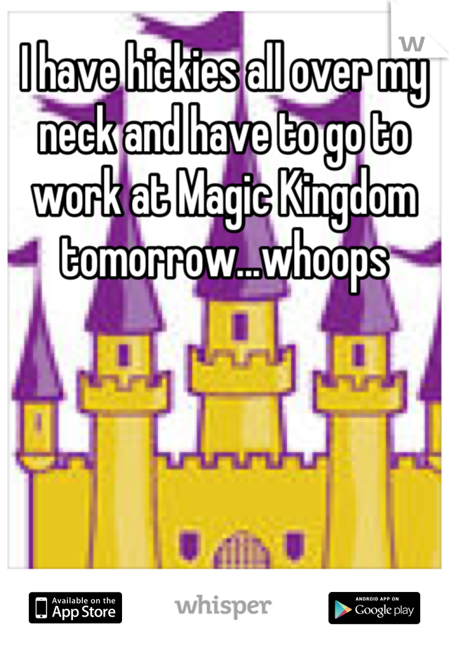 I have hickies all over my neck and have to go to work at Magic Kingdom tomorrow...whoops