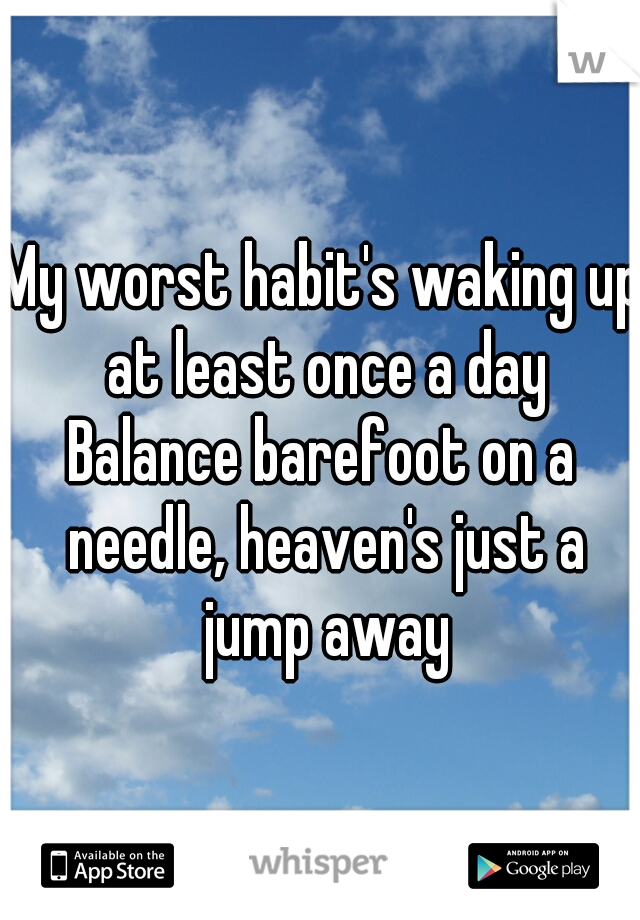 My worst habit's waking up at least once a day Balance barefoot on a needle, heaven's just a jump away
