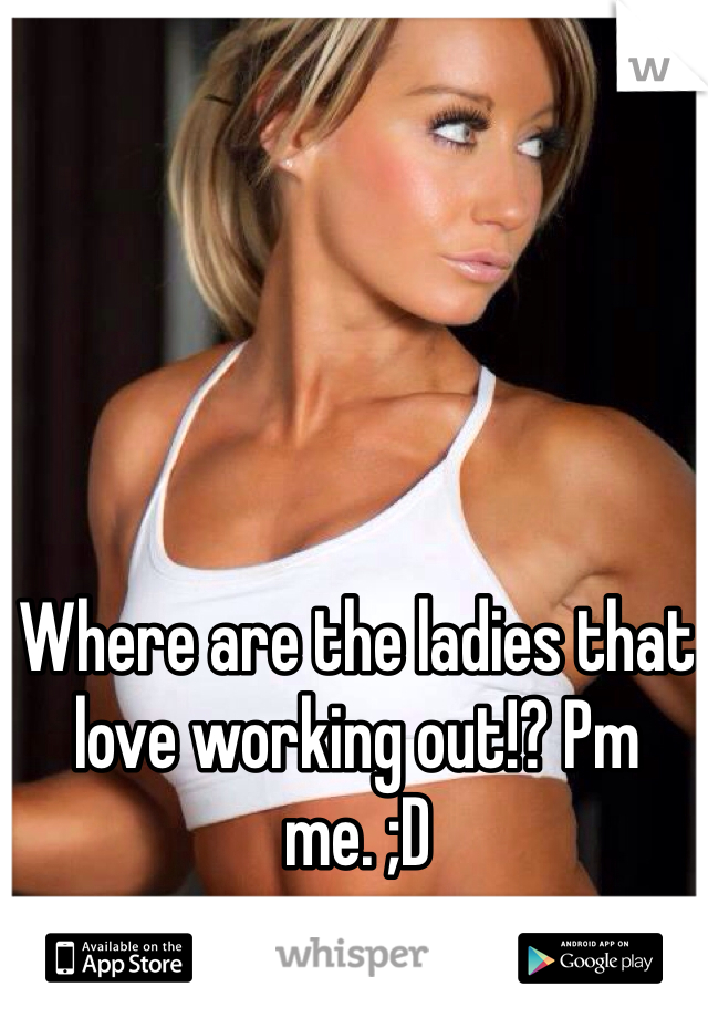 Where are the ladies that love working out!? Pm me. ;D