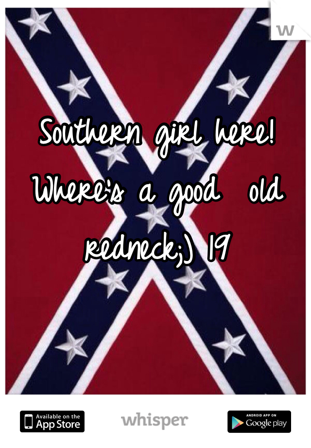 Southern girl here! Where's a good  old redneck;) 19