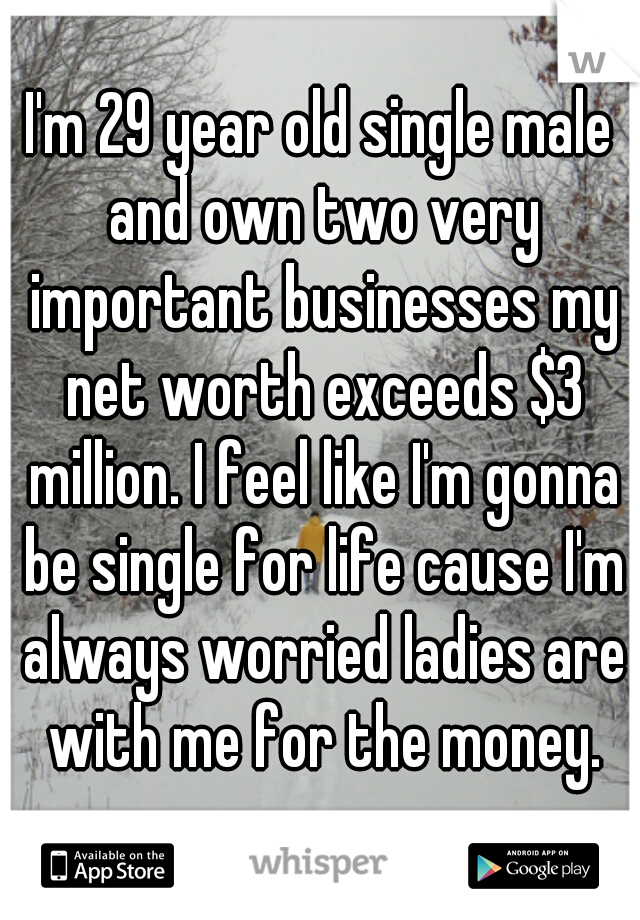 I'm 29 year old single male and own two very important businesses my net worth exceeds $3 million. I feel like I'm gonna be single for life cause I'm always worried ladies are with me for the money.