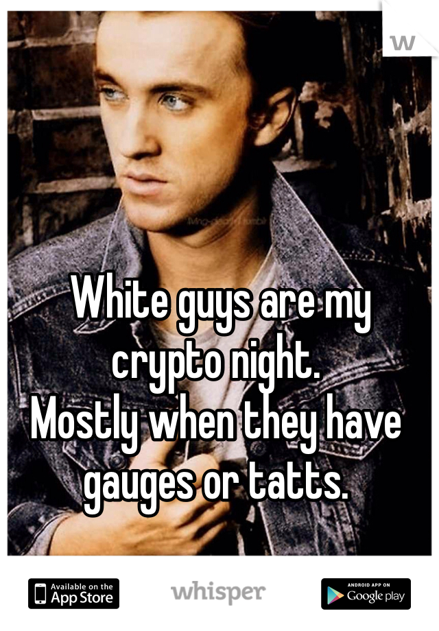 White guys are my crypto night.  Mostly when they have gauges or tatts.