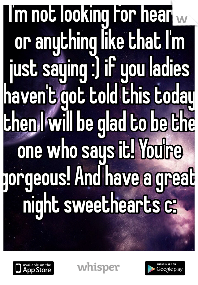 I'm not looking for hearts or anything like that I'm just saying :) if you ladies haven't got told this today then I will be glad to be the one who says it! You're gorgeous! And have a great night sweethearts c:
