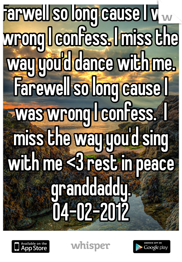 Farwell so long cause I was wrong I confess. I miss the way you'd dance with me. Farewell so long cause I was wrong I confess.  I miss the way you'd sing with me <3 rest in peace granddaddy.  04-02-2012