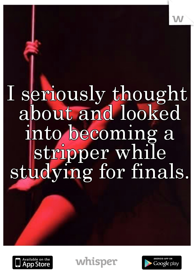I seriously thought about and looked into becoming a stripper while studying for finals.