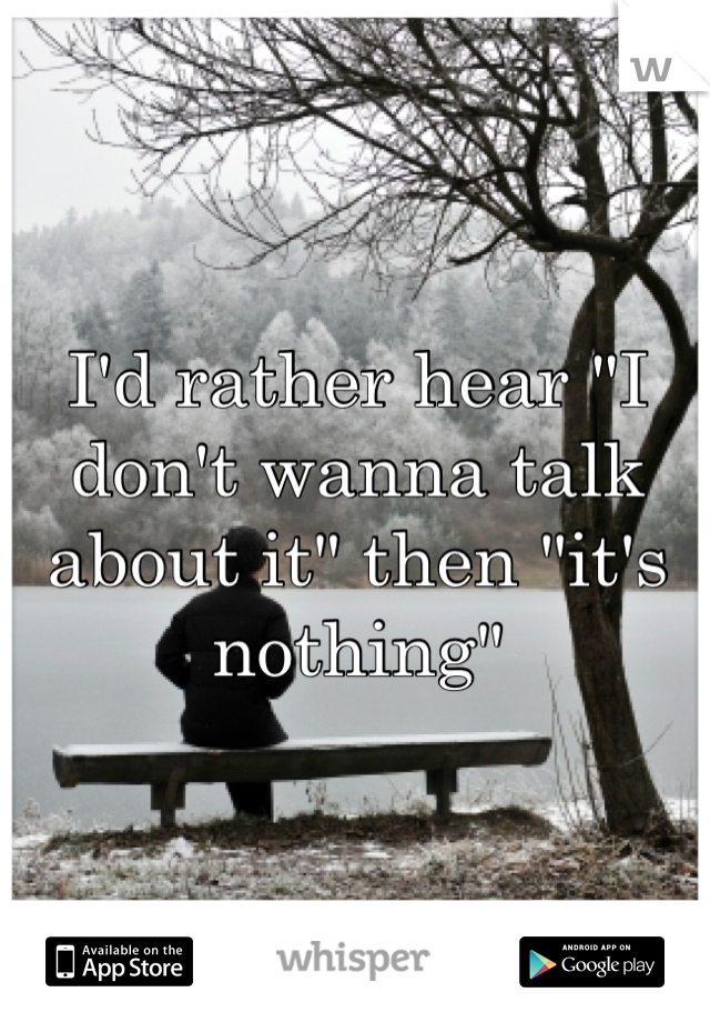 "I'd rather hear ""I don't wanna talk about it"" then ""it's nothing"""