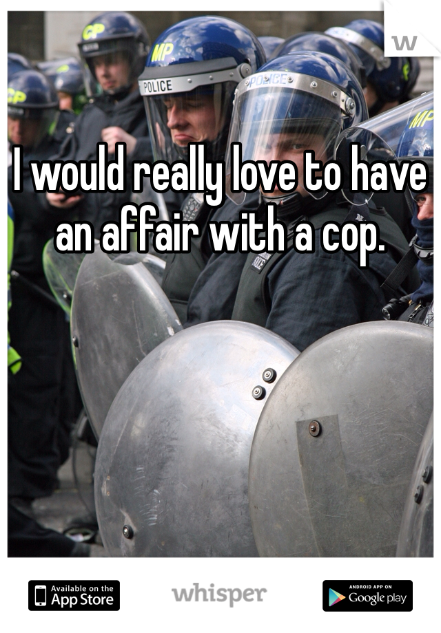 I would really love to have an affair with a cop.