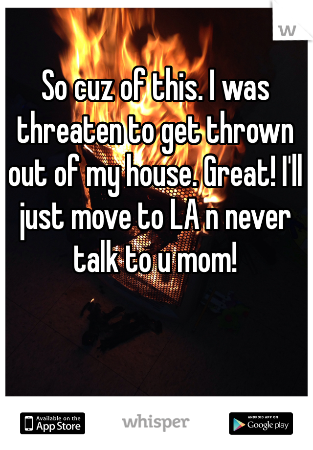 So cuz of this. I was threaten to get thrown out of my house. Great! I'll just move to LA n never talk to u mom!
