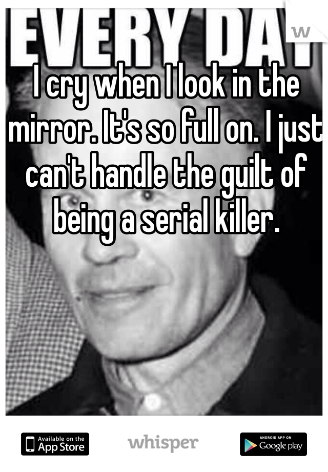 I cry when I look in the mirror. It's so full on. I just can't handle the guilt of being a serial killer.