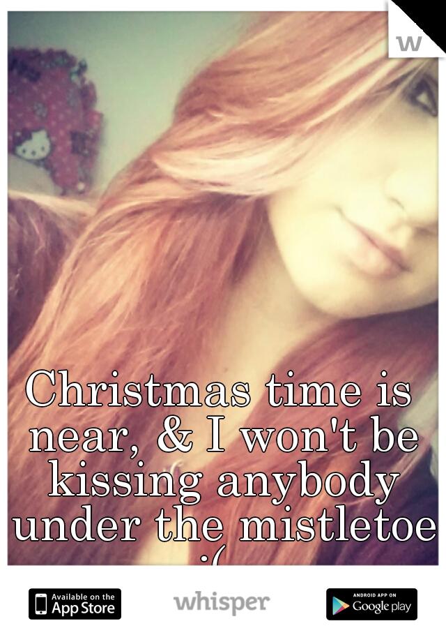 Christmas time is near, & I won't be kissing anybody under the mistletoe :(
