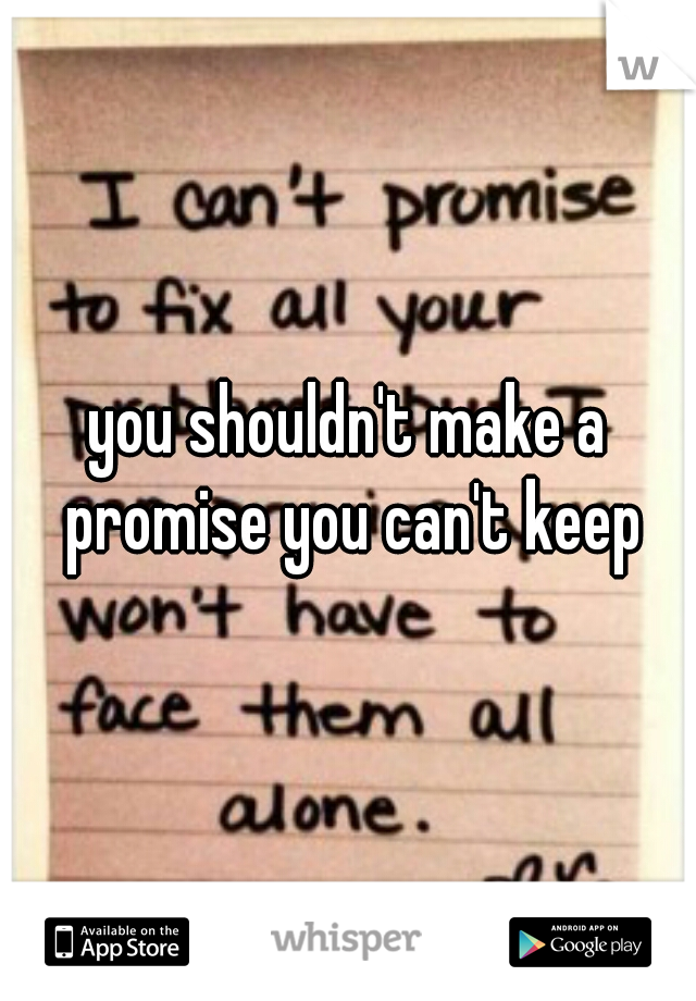 you shouldn't make a promise you can't keep