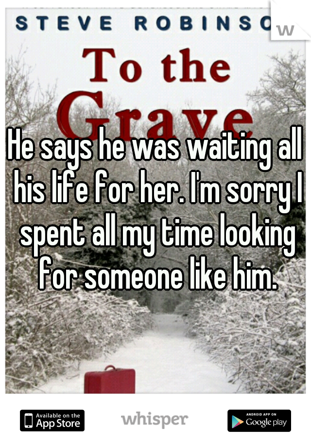 He says he was waiting all his life for her. I'm sorry I spent all my time looking for someone like him.
