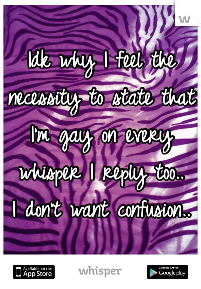 Idk why I feel the necessity to state that I'm gay on every whisper I reply too.. I don't want confusion..