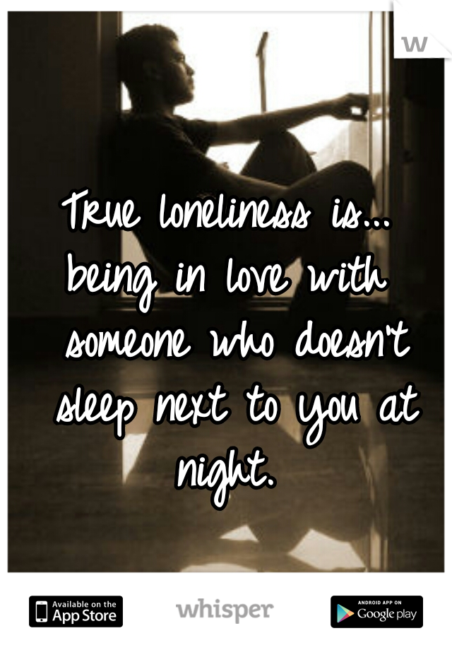 True loneliness is... being in love with someone who doesn't sleep next to you at night.