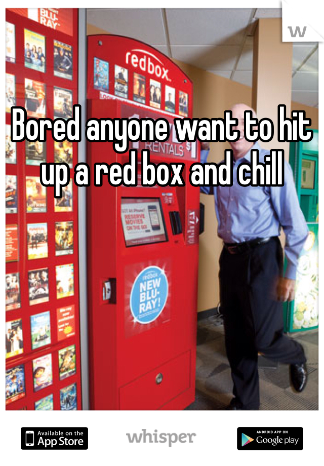 Bored anyone want to hit up a red box and chill