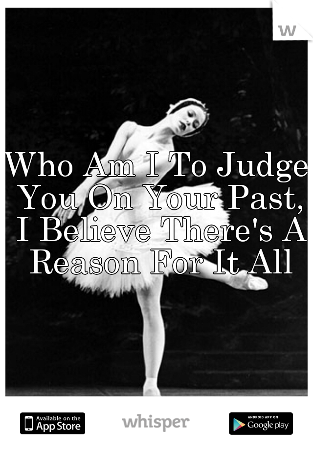 Who Am I To Judge You On Your Past, I Believe There's A Reason For It All