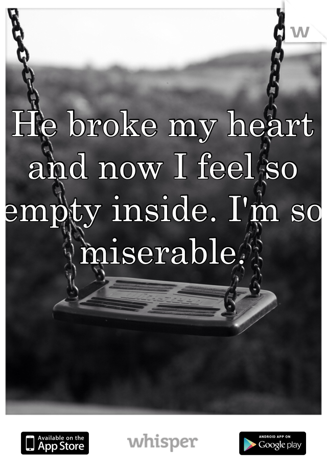 He broke my heart and now I feel so empty inside. I'm so miserable.