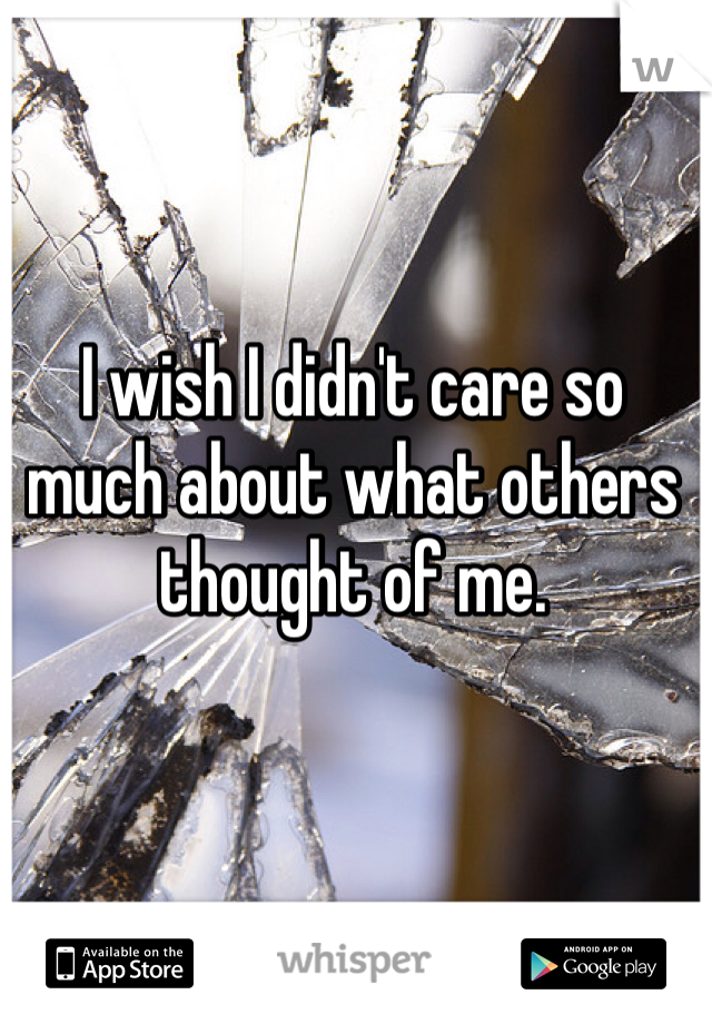 I wish I didn't care so much about what others thought of me.