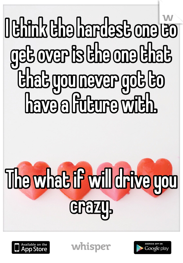 I think the hardest one to get over is the one that that you never got to have a future with.   The what if will drive you crazy.