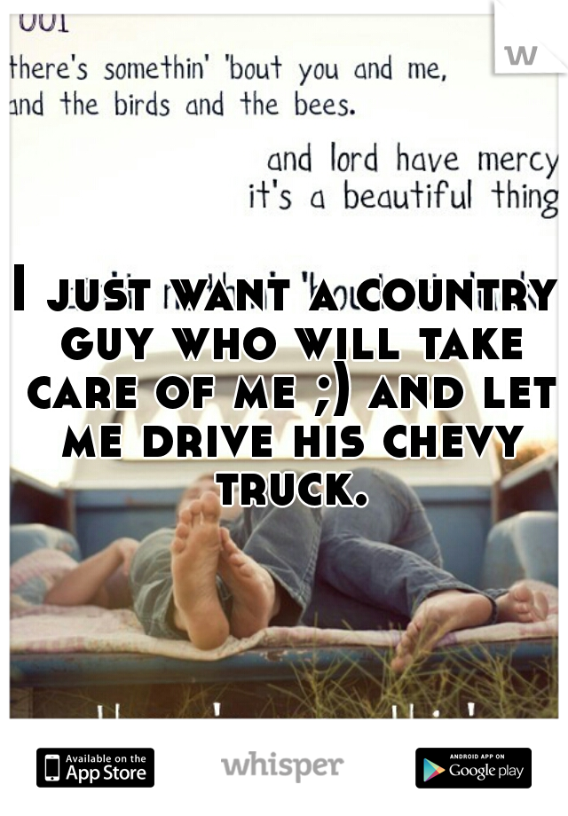 I just want a country guy who will take care of me ;) and let me drive his chevy truck.