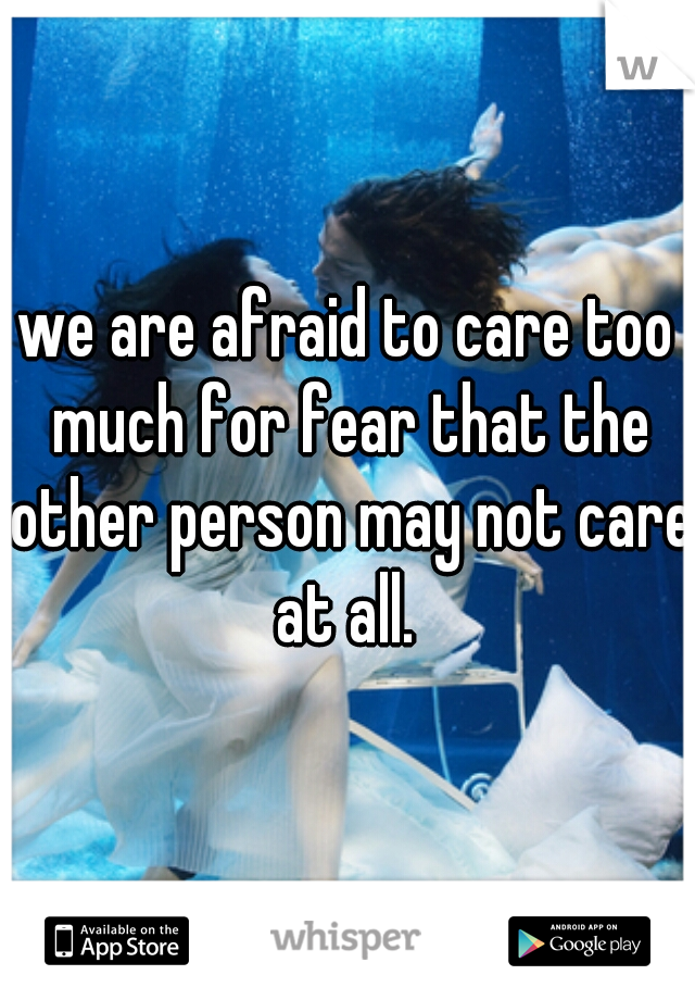 we are afraid to care too much for fear that the other person may not care at all.
