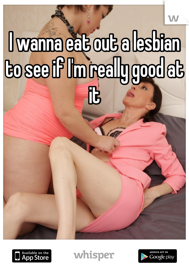 I wanna eat out a lesbian to see if I'm really good at it