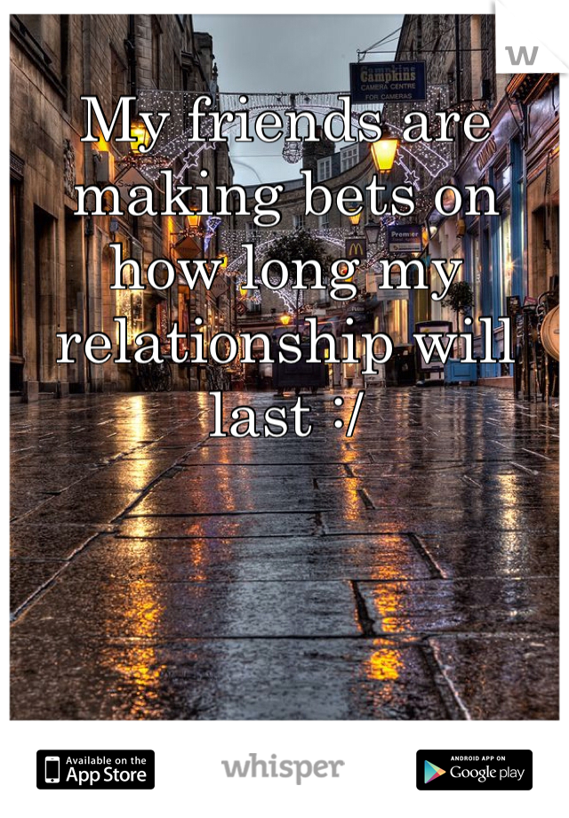 My friends are making bets on how long my relationship will last :/