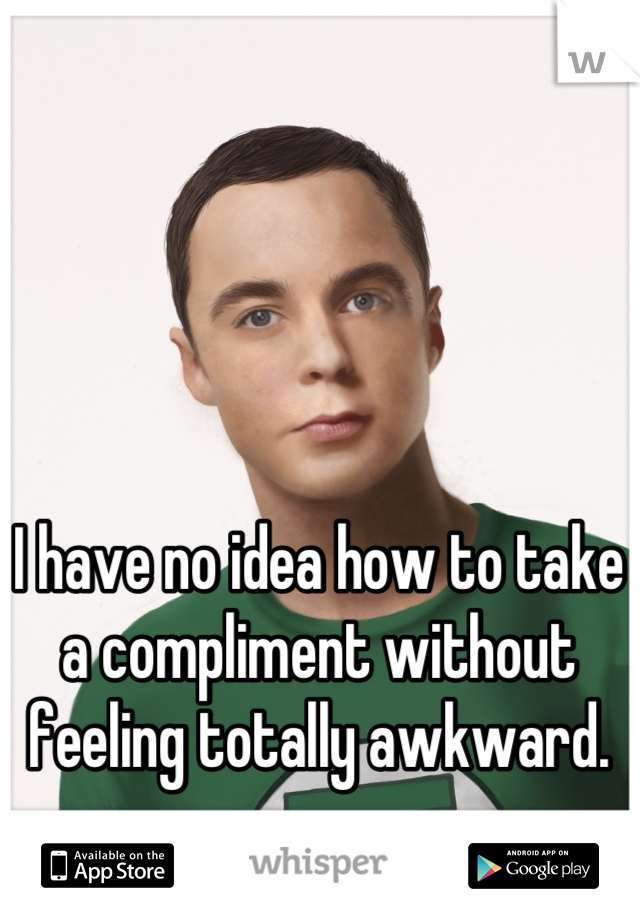 I have no idea how to take a compliment without feeling totally awkward.