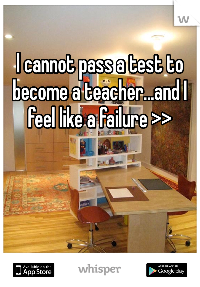 I cannot pass a test to become a teacher...and I feel like a failure >>