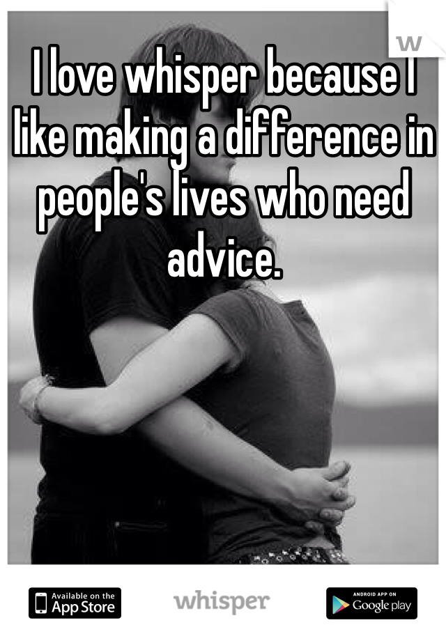 I love whisper because I like making a difference in people's lives who need advice.