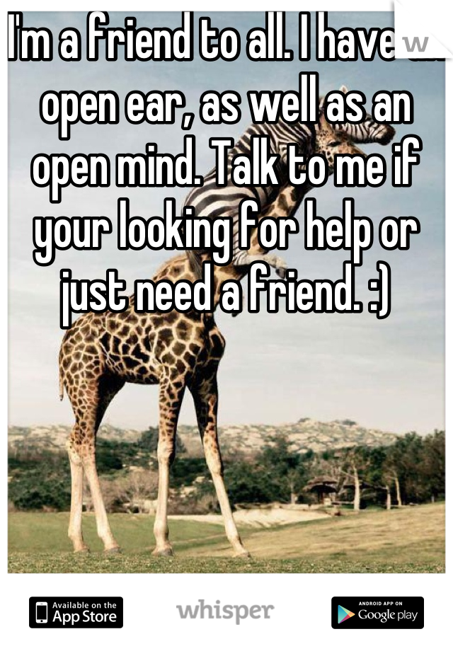 I'm a friend to all. I have an open ear, as well as an open mind. Talk to me if your looking for help or just need a friend. :)
