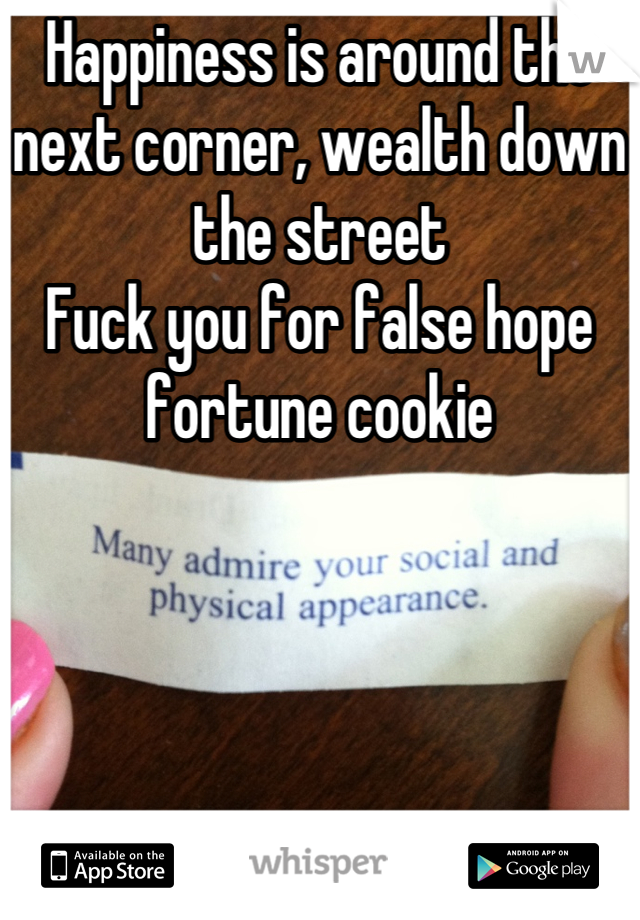Happiness is around the next corner, wealth down the street Fuck you for false hope fortune cookie
