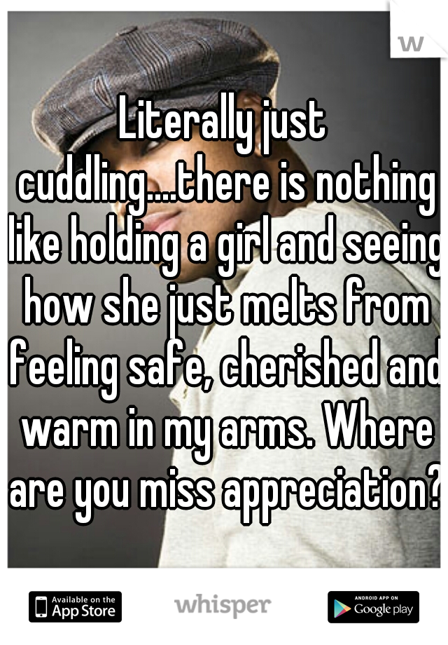 Literally just cuddling....there is nothing like holding a girl and seeing how she just melts from feeling safe, cherished and warm in my arms. Where are you miss appreciation?