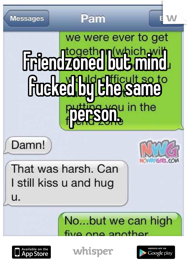 Friendzoned but mind fucked by the same person.