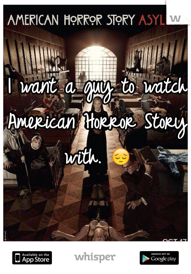 I want a guy to watch American Horror Story with. 😔
