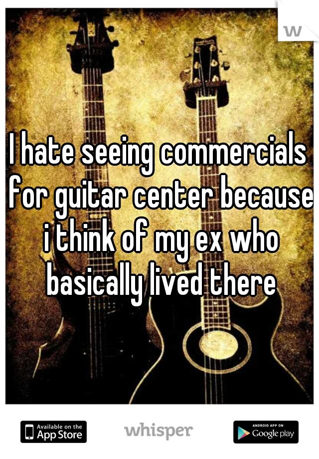 I hate seeing commercials for guitar center because i think of my ex who basically lived there