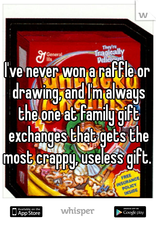 I've never won a raffle or drawing, and I'm always the one at family gift exchanges that gets the most crappy, useless gift.