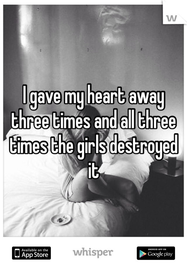 I gave my heart away three times and all three times the girls destroyed it