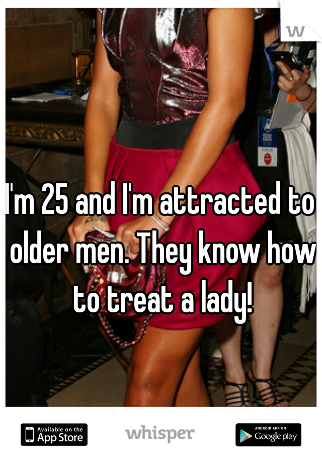 I'm 25 and I'm attracted to older men. They know how to treat a lady!