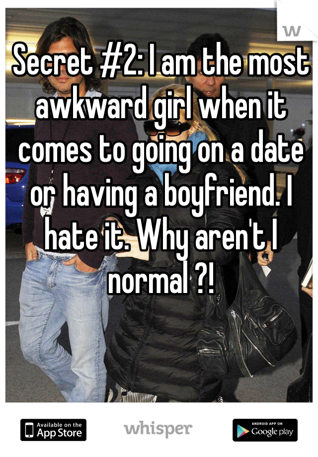 Secret #2: I am the most awkward girl when it comes to going on a date or having a boyfriend. I hate it. Why aren't I normal ?!