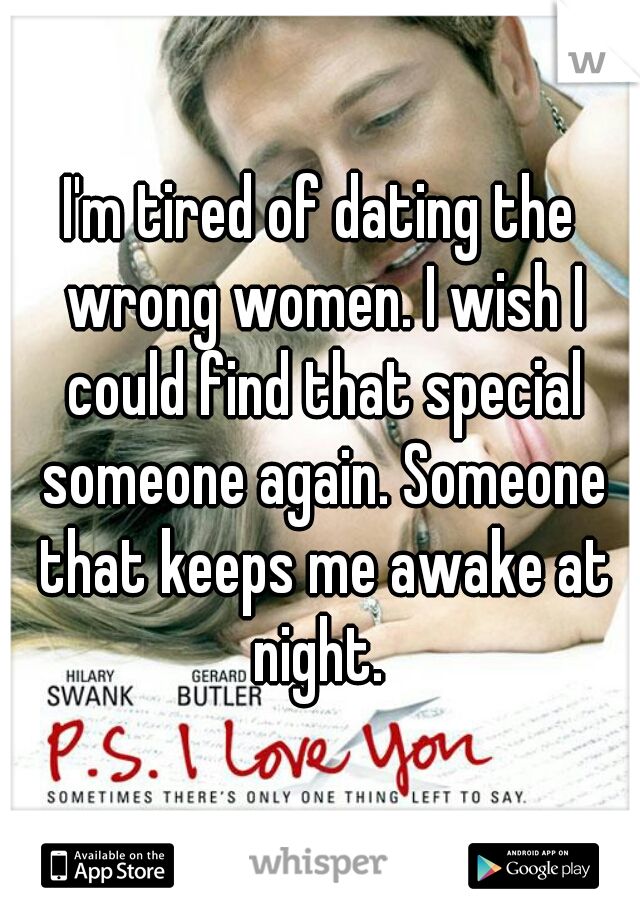 I'm tired of dating the wrong women. I wish I could find that special someone again. Someone that keeps me awake at night.