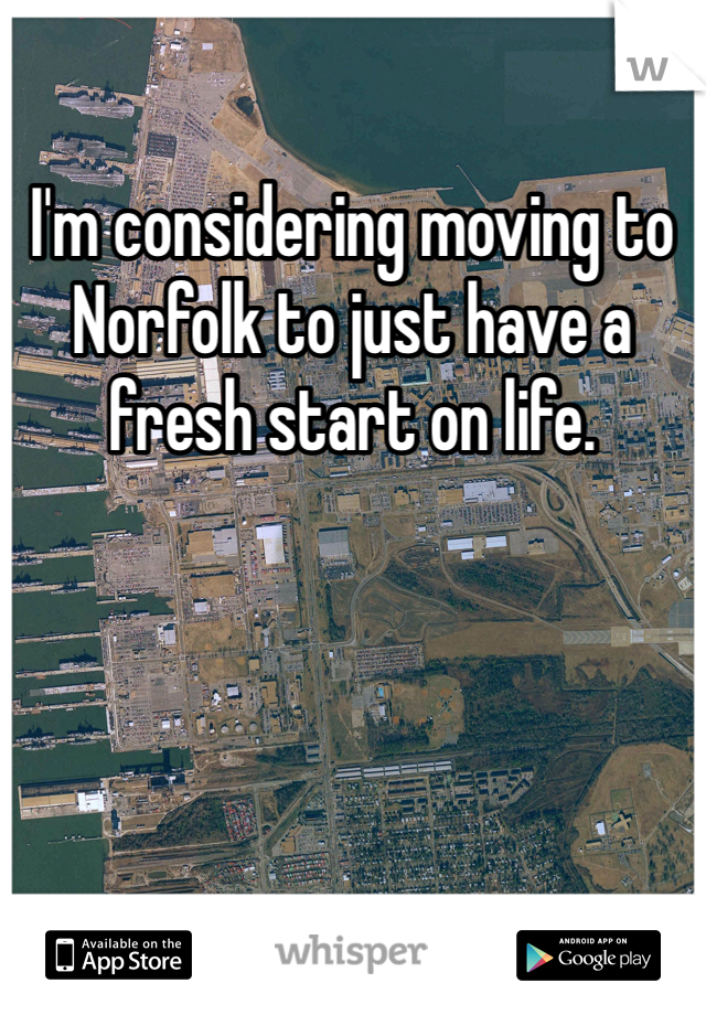 I'm considering moving to Norfolk to just have a fresh start on life.