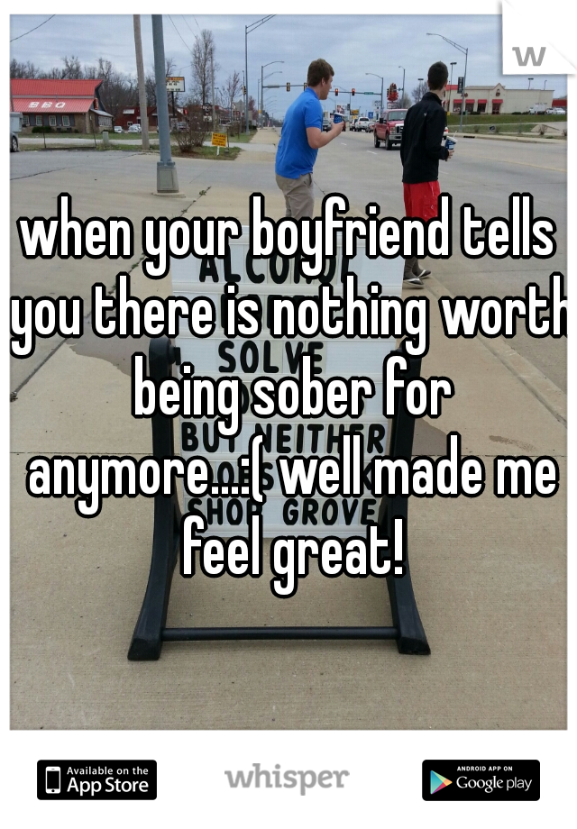 when your boyfriend tells you there is nothing worth being sober for anymore...:( well made me feel great!