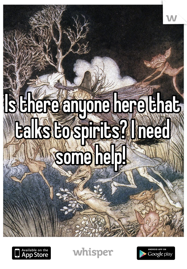 Is there anyone here that talks to spirits? I need some help!