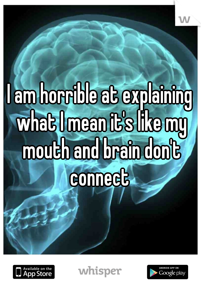 I am horrible at explaining what I mean it's like my mouth and brain don't connect