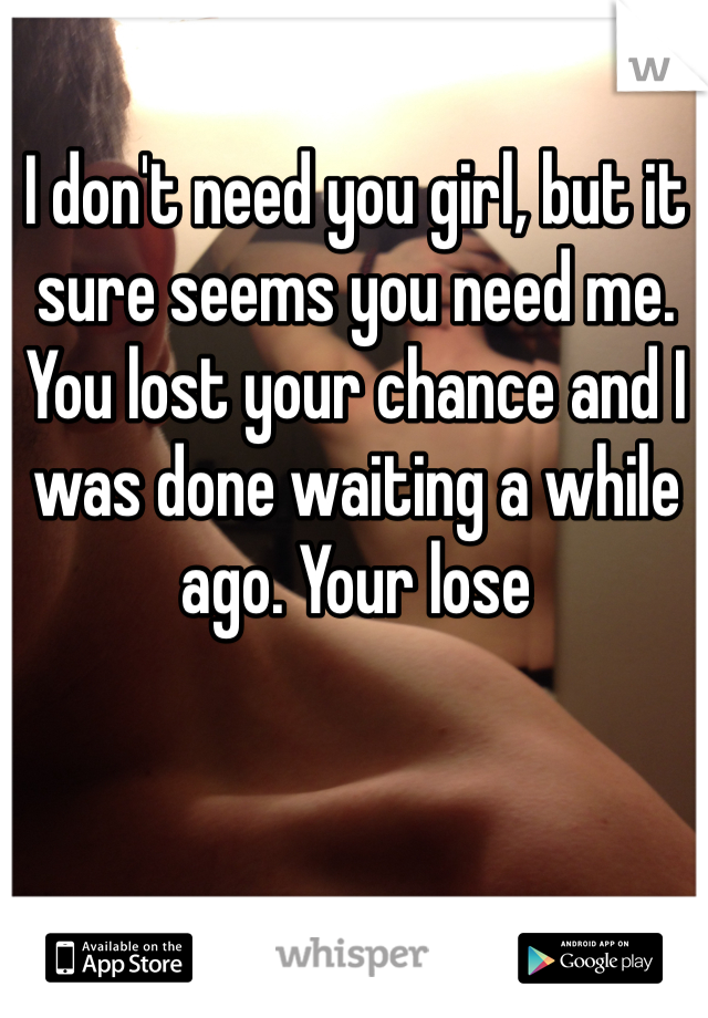 I don't need you girl, but it sure seems you need me. You lost your chance and I was done waiting a while ago. Your lose